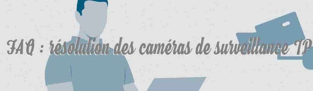 faq resolution des cameras de surveillance ip