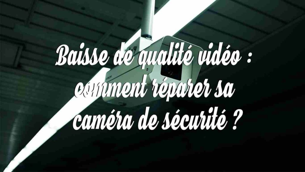 baisse de qualite video comment reparer sa camera de securite
